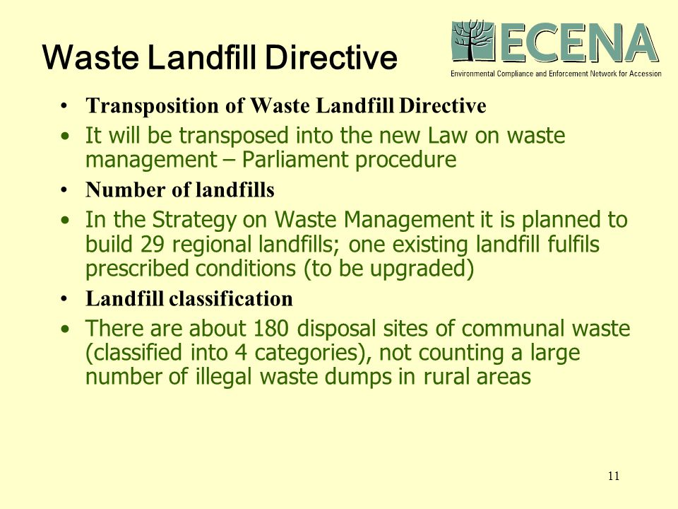 11 Waste Landfill Directive Transposition of Waste Landfill Directive It will be transposed into the new Law on waste management – Parliament procedure Number of landfills In the Strategy on Waste Management it is planned to build 29 regional landfills; one existing landfill fulfils prescribed conditions (to be upgraded) Landfill classification There are about 180 disposal sites of communal waste (classified into 4 categories), not counting a large number of illegal waste dumps in rural areas