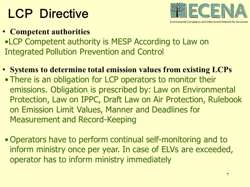 7 Competent authorities LCP Competent authority is MESP According to Law on Integrated Pollution Prevention and Control Systems to determine total emission values from existing LCPs There is an obligation for LCP operators to monitor their emissions.