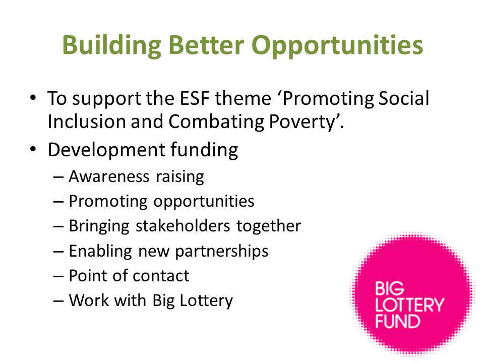 Building Better Opportunities To support the ESF theme 'Promoting Social Inclusion and Combating Poverty'.