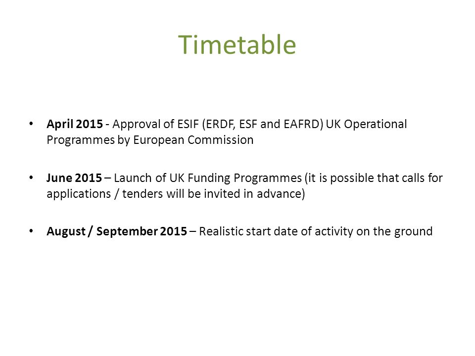 Timetable April Approval of ESIF (ERDF, ESF and EAFRD) UK Operational Programmes by European Commission June 2015 – Launch of UK Funding Programmes (it is possible that calls for applications / tenders will be invited in advance) August / September 2015 – Realistic start date of activity on the ground