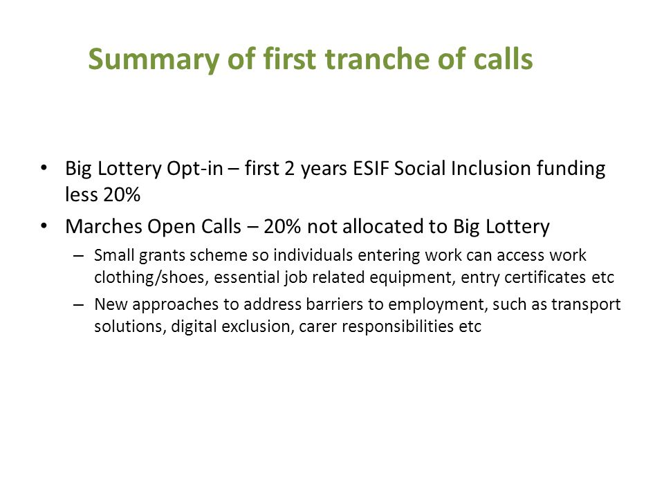 Big Lottery Opt-in – first 2 years ESIF Social Inclusion funding less 20% Marches Open Calls – 20% not allocated to Big Lottery – Small grants scheme so individuals entering work can access work clothing/shoes, essential job related equipment, entry certificates etc – New approaches to address barriers to employment, such as transport solutions, digital exclusion, carer responsibilities etc Summary of first tranche of calls