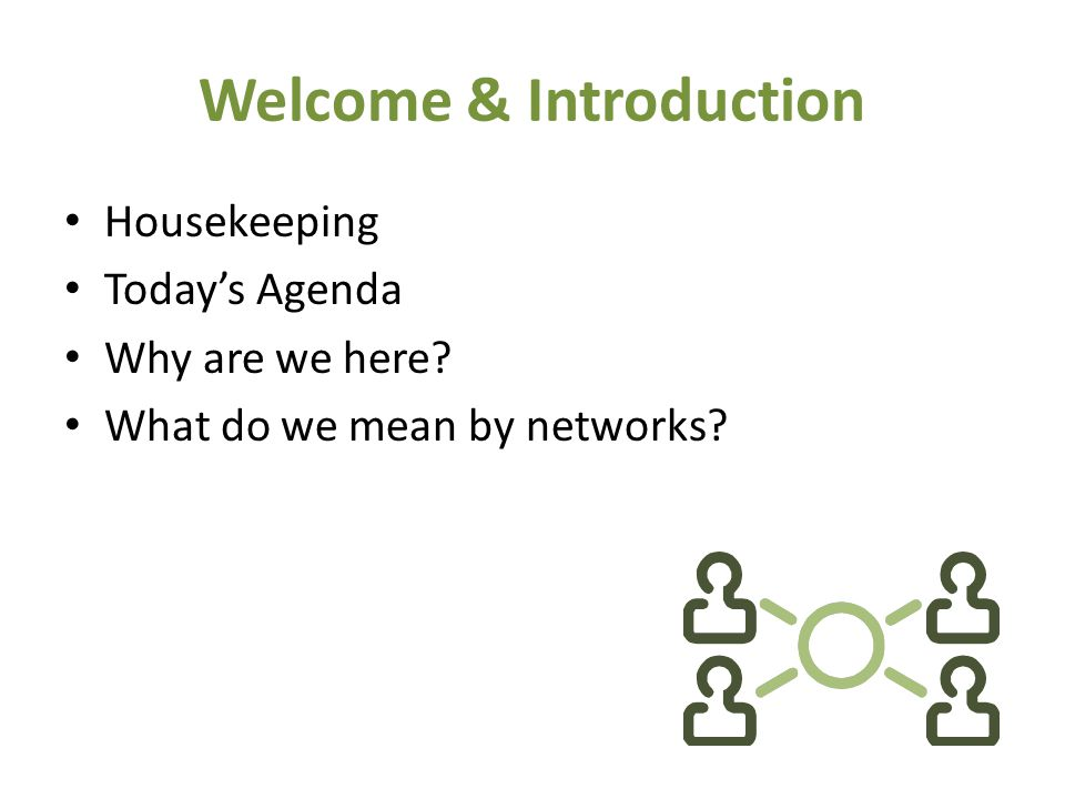 Welcome & Introduction Housekeeping Today's Agenda Why are we here What do we mean by networks