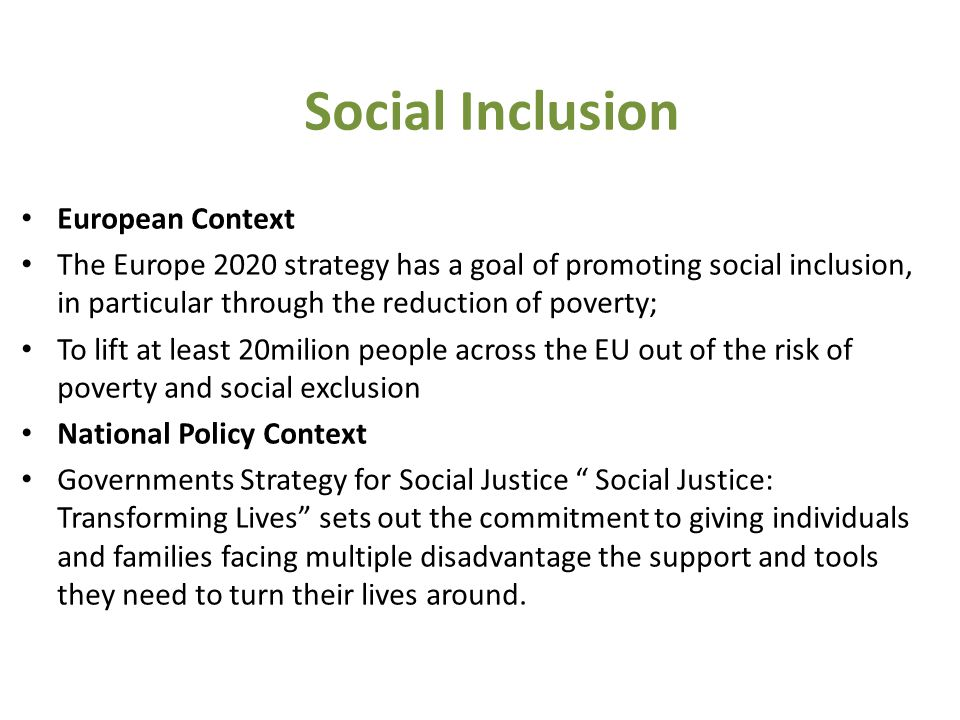 European Context The Europe 2020 strategy has a goal of promoting social inclusion, in particular through the reduction of poverty; To lift at least 20milion people across the EU out of the risk of poverty and social exclusion National Policy Context Governments Strategy for Social Justice Social Justice: Transforming Lives sets out the commitment to giving individuals and families facing multiple disadvantage the support and tools they need to turn their lives around.