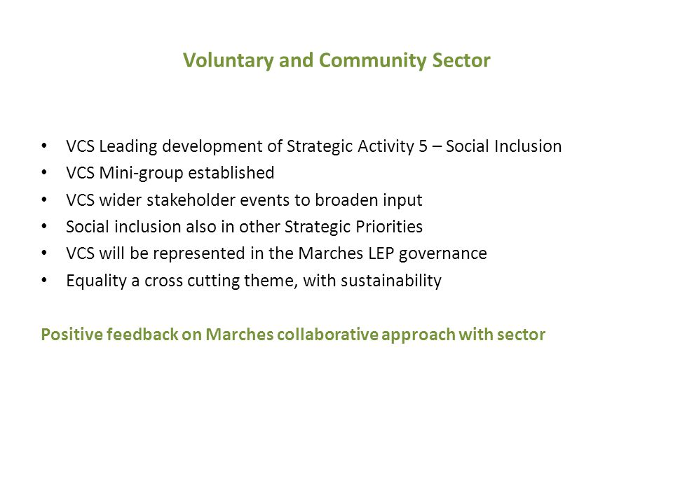 Voluntary and Community Sector VCS Leading development of Strategic Activity 5 – Social Inclusion VCS Mini-group established VCS wider stakeholder events to broaden input Social inclusion also in other Strategic Priorities VCS will be represented in the Marches LEP governance Equality a cross cutting theme, with sustainability Positive feedback on Marches collaborative approach with sector