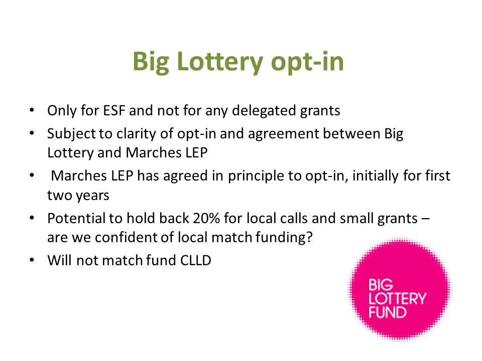 Only for ESF and not for any delegated grants Subject to clarity of opt-in and agreement between Big Lottery and Marches LEP Marches LEP has agreed in principle to opt-in, initially for first two years Potential to hold back 20% for local calls and small grants – are we confident of local match funding.
