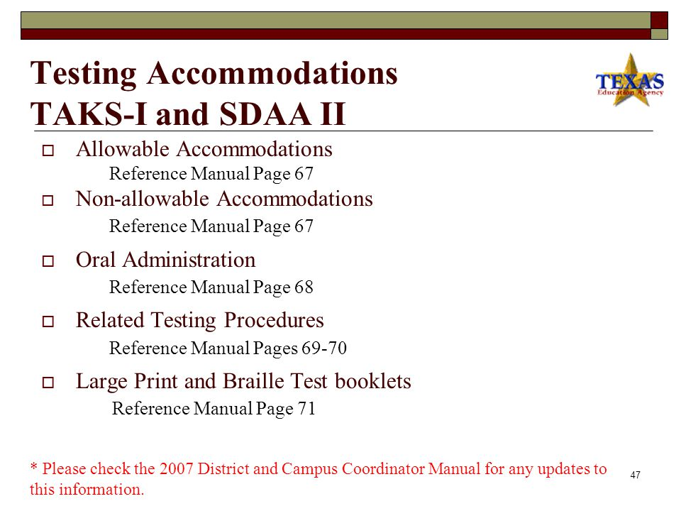 46 Testing Accommodations TAKS  Allowable Accommodations Reference Manual Pages  Oral Administration Reference Manual Pages  Dyslexia Bundled Accommodations Reference Manual Page 64  Nonallowable Accommodations Reference Manual Page 65  Related Testing Procedures Reference Manual Page 66  Large Print and Braille Test Booklets Reference Manual Page 71 * Please check the 2007 District and Campus Coordinator Manual for any updates to this information.