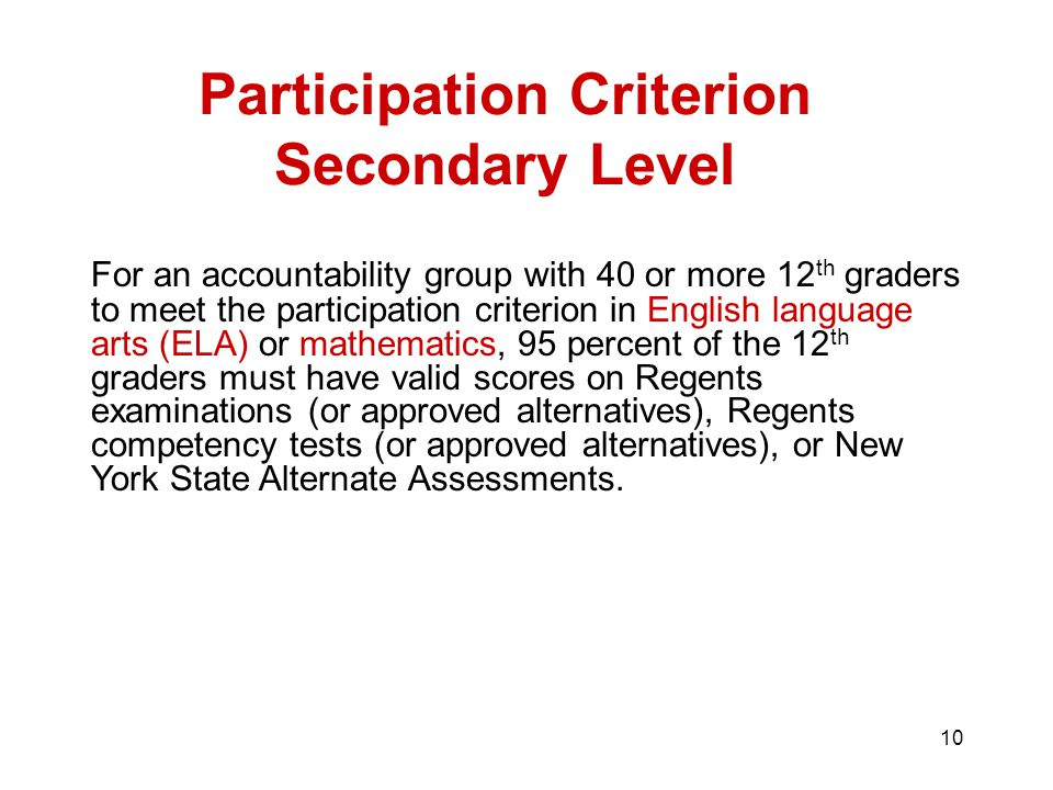 10 Participation Criterion Secondary Level For an accountability group with 40 or more 12 th graders to meet the participation criterion in English language arts (ELA) or mathematics, 95 percent of the 12 th graders must have valid scores on Regents examinations (or approved alternatives), Regents competency tests (or approved alternatives), or New York State Alternate Assessments.