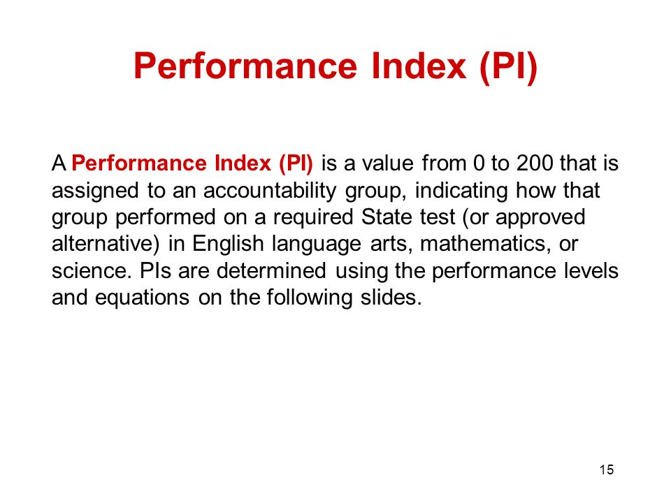 15 Performance Index (PI) A Performance Index (PI) is a value from 0 to 200 that is assigned to an accountability group, indicating how that group performed on a required State test (or approved alternative) in English language arts, mathematics, or science.