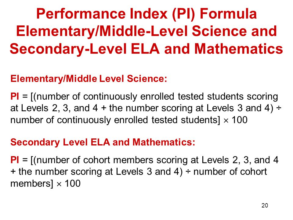 20 Performance Index (PI) Formula Elementary/Middle-Level Science and Secondary-Level ELA and Mathematics Elementary/Middle Level Science: PI = [(number of continuously enrolled tested students scoring at Levels 2, 3, and 4 + the number scoring at Levels 3 and 4) ÷ number of continuously enrolled tested students]  100 Secondary Level ELA and Mathematics: PI = [(number of cohort members scoring at Levels 2, 3, and 4 + the number scoring at Levels 3 and 4) ÷ number of cohort members]  100