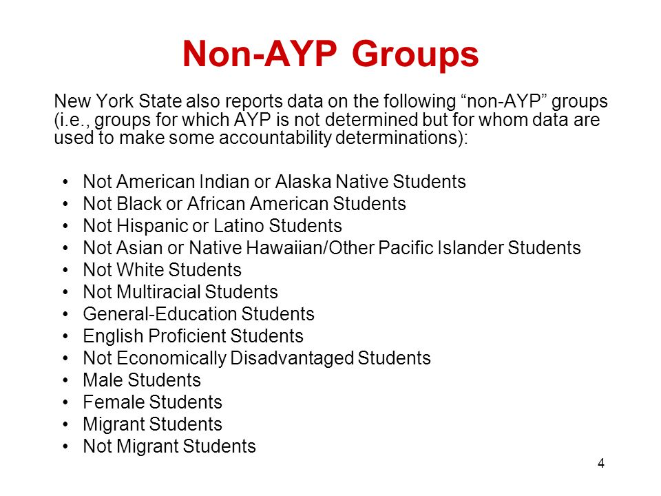 4 Non-AYP Groups New York State also reports data on the following non-AYP groups (i.e., groups for which AYP is not determined but for whom data are used to make some accountability determinations): Not American Indian or Alaska Native Students Not Black or African American Students Not Hispanic or Latino Students Not Asian or Native Hawaiian/Other Pacific Islander Students Not White Students Not Multiracial Students General-Education Students English Proficient Students Not Economically Disadvantaged Students Male Students Female Students Migrant Students Not Migrant Students