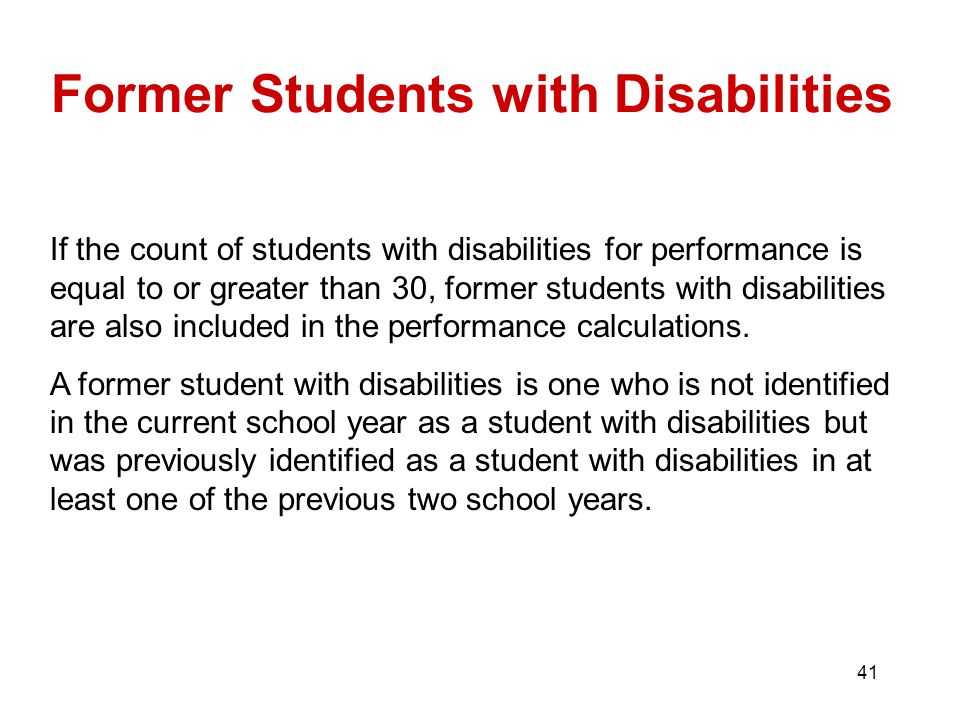 41 Former Students with Disabilities If the count of students with disabilities for performance is equal to or greater than 30, former students with disabilities are also included in the performance calculations.