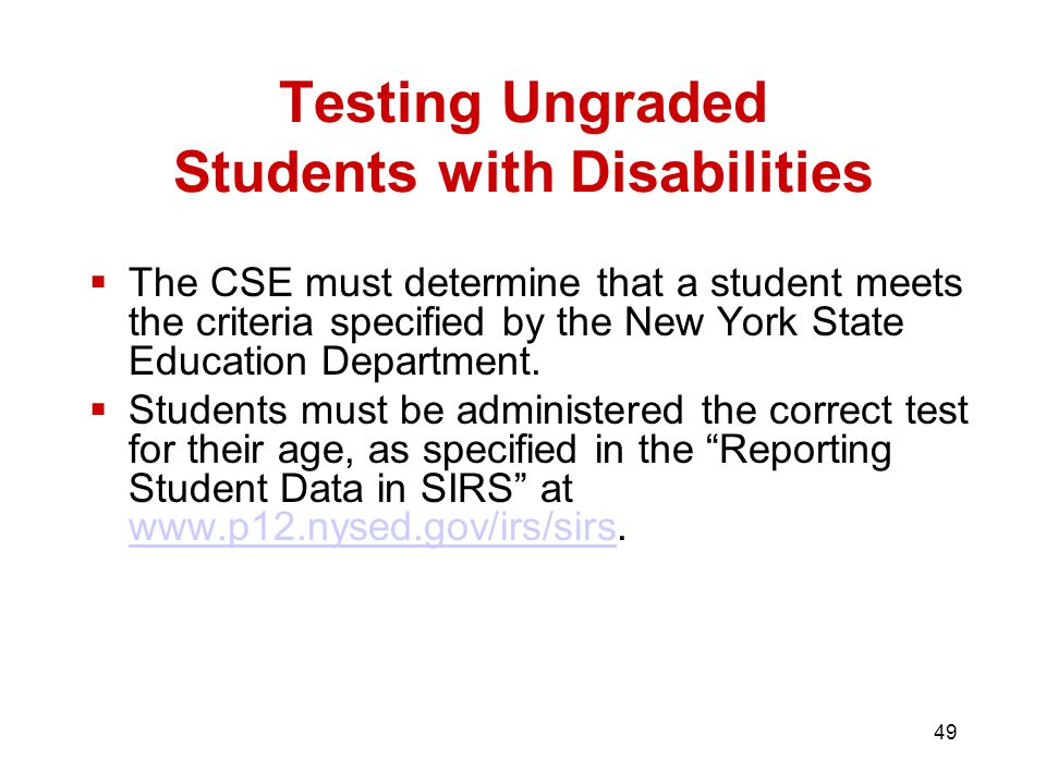 49 Testing Ungraded Students with Disabilities  The CSE must determine that a student meets the criteria specified by the New York State Education Department.
