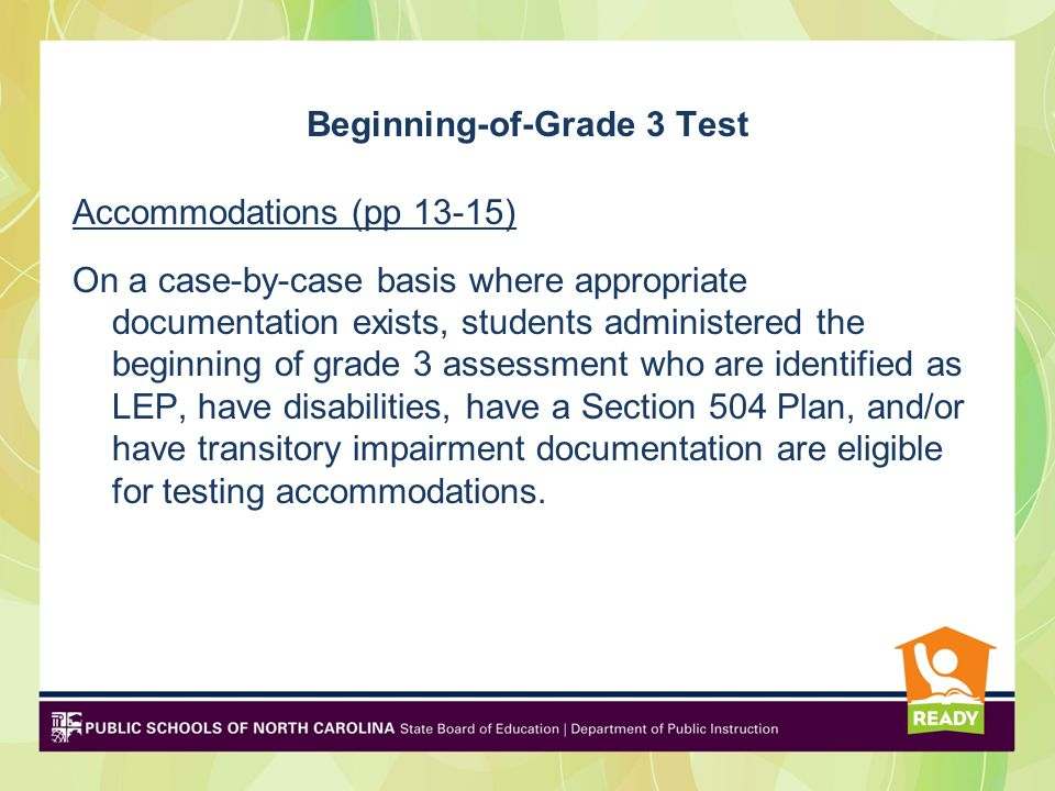 Beginning-of-Grade 3 Test Accommodations (pp 13-15) On a case-by-case basis where appropriate documentation exists, students administered the beginning of grade 3 assessment who are identified as LEP, have disabilities, have a Section 504 Plan, and/or have transitory impairment documentation are eligible for testing accommodations.