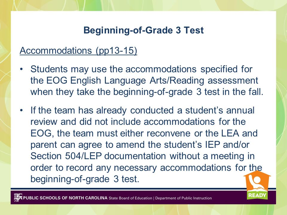 Beginning-of-Grade 3 Test Accommodations (pp13-15) Students may use the accommodations specified for the EOG English Language Arts/Reading assessment when they take the beginning-of-grade 3 test in the fall.