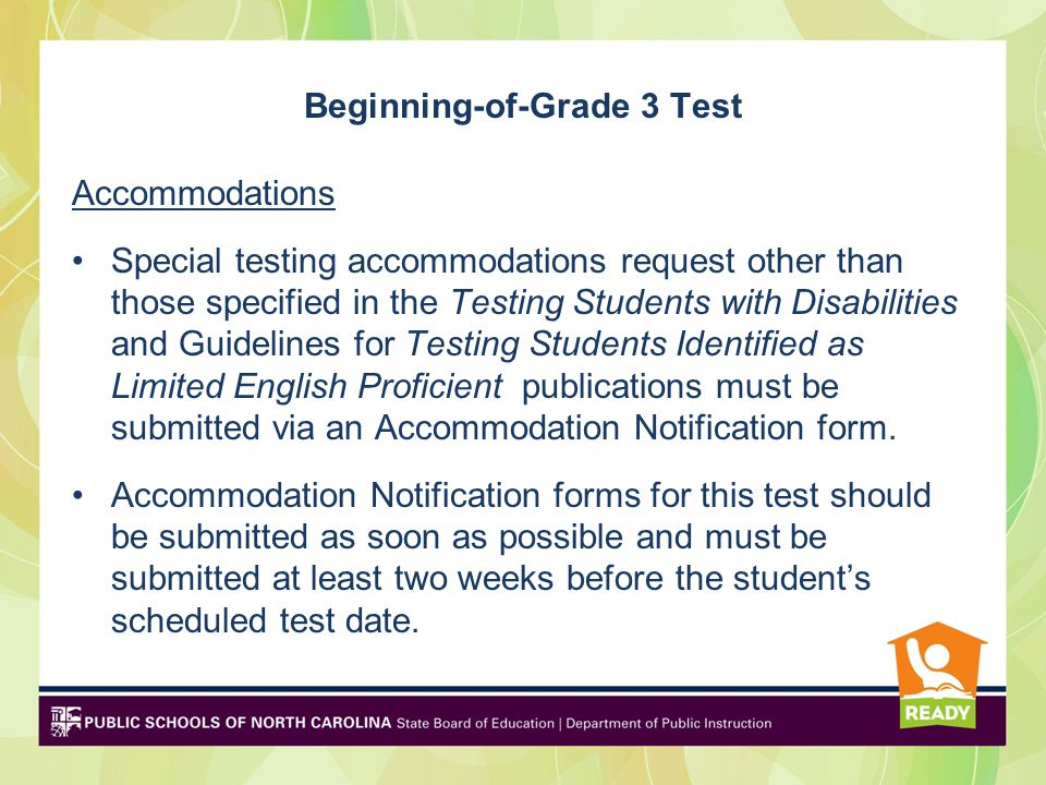 Beginning-of-Grade 3 Test Accommodations Special testing accommodations request other than those specified in the Testing Students with Disabilities and Guidelines for Testing Students Identified as Limited English Proficient publications must be submitted via an Accommodation Notification form.