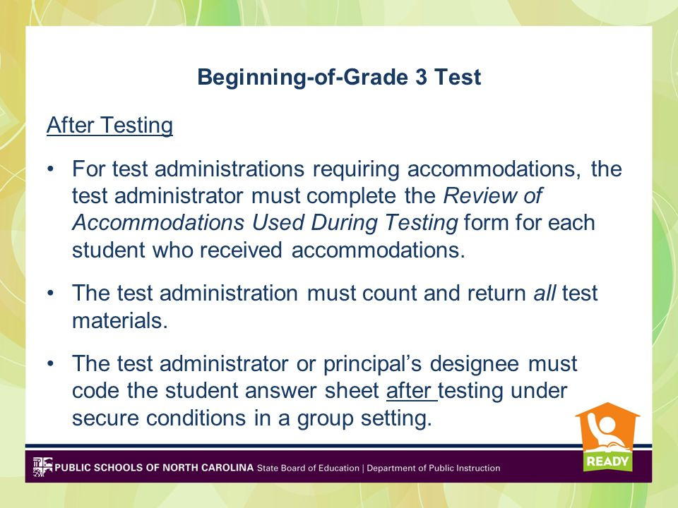 Beginning-of-Grade 3 Test After Testing For test administrations requiring accommodations, the test administrator must complete the Review of Accommodations Used During Testing form for each student who received accommodations.