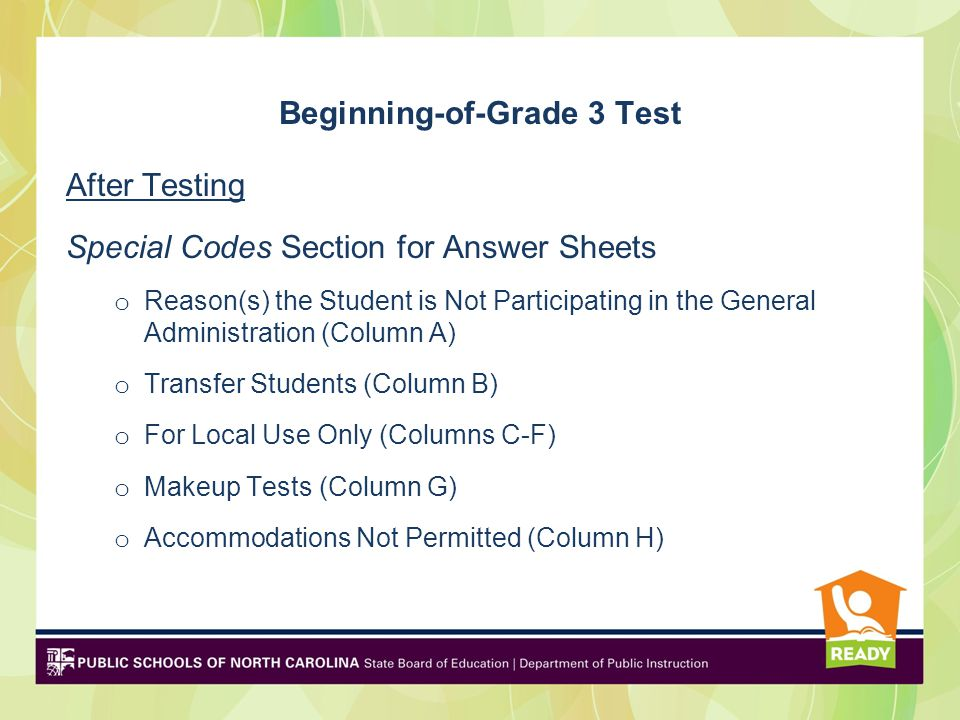 Beginning-of-Grade 3 Test After Testing Special Codes Section for Answer Sheets o Reason(s) the Student is Not Participating in the General Administration (Column A) o Transfer Students (Column B) o For Local Use Only (Columns C-F) o Makeup Tests (Column G) o Accommodations Not Permitted (Column H)