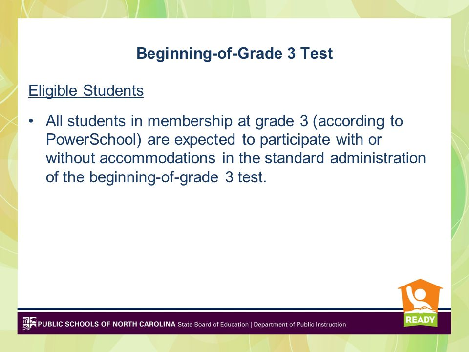 Beginning-of-Grade 3 Test Eligible Students All students in membership at grade 3 (according to PowerSchool) are expected to participate with or without accommodations in the standard administration of the beginning-of-grade 3 test.
