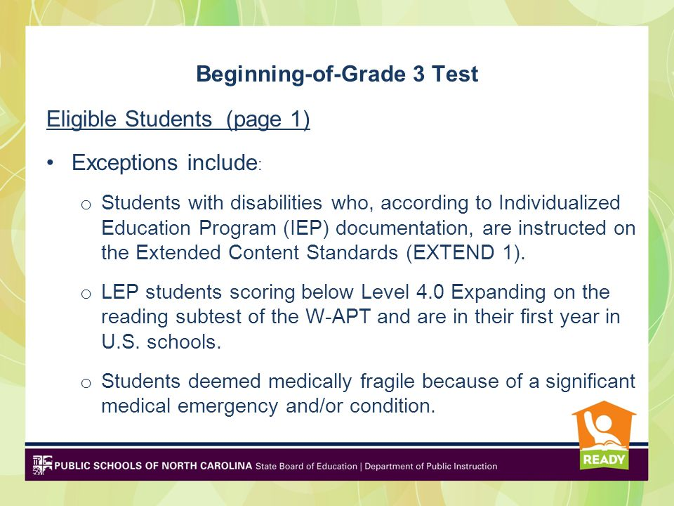 Beginning-of-Grade 3 Test Eligible Students (page 1) Exceptions include : o Students with disabilities who, according to Individualized Education Program (IEP) documentation, are instructed on the Extended Content Standards (EXTEND 1).
