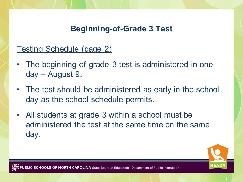 Beginning-of-Grade 3 Test Testing Schedule (page 2) The beginning-of-grade 3 test is administered in one day – August 9.