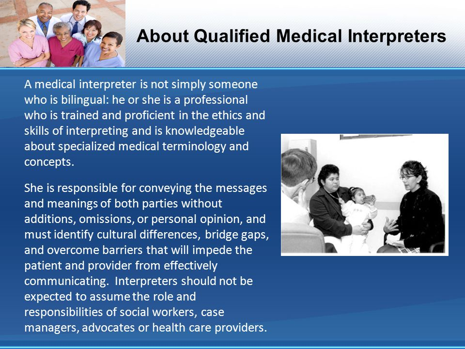 About Qualified Medical Interpreters A medical interpreter is not simply someone who is bilingual: he or she is a professional who is trained and proficient in the ethics and skills of interpreting and is knowledgeable about specialized medical terminology and concepts.