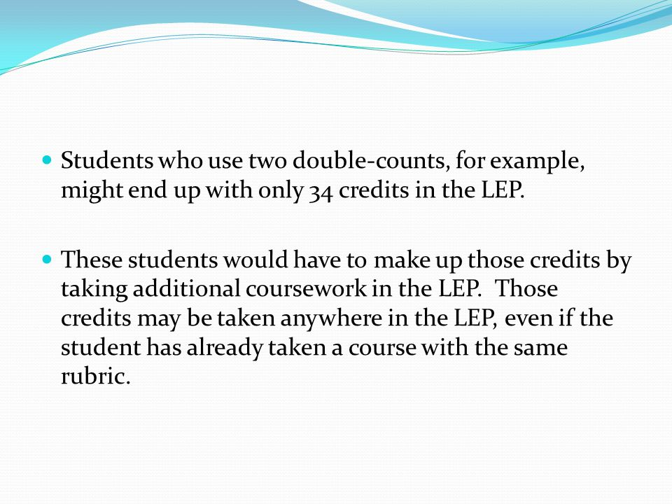 Students who use two double-counts, for example, might end up with only 34 credits in the LEP.