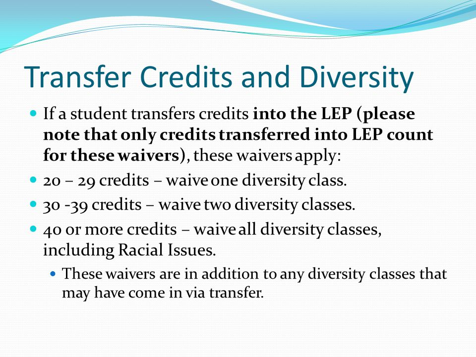 Transfer Credits and Diversity If a student transfers credits into the LEP (please note that only credits transferred into LEP count for these waivers), these waivers apply: 20 – 29 credits – waive one diversity class.