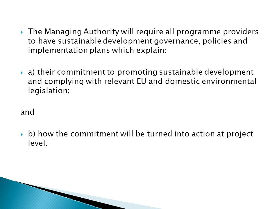  The Managing Authority will require all programme providers to have sustainable development governance, policies and implementation plans which explain:  a) their commitment to promoting sustainable development and complying with relevant EU and domestic environmental legislation; and  b) how the commitment will be turned into action at project level.