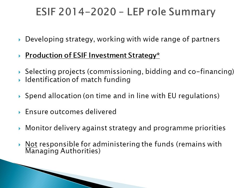  Developing strategy, working with wide range of partners  Production of ESIF Investment Strategy*  Selecting projects (commissioning, bidding and co-financing)  Identification of match funding  Spend allocation (on time and in line with EU regulations)  Ensure outcomes delivered  Monitor delivery against strategy and programme priorities  Not responsible for administering the funds (remains with Managing Authorities)