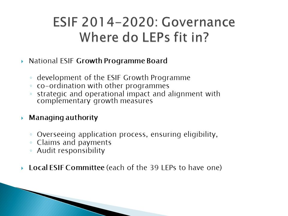  National ESIF Growth Programme Board ◦ development of the ESIF Growth Programme ◦ co-ordination with other programmes ◦ strategic and operational impact and alignment with complementary growth measures  Managing authority ◦ Overseeing application process, ensuring eligibility, ◦ Claims and payments ◦ Audit responsibility  Local ESIF Committee (each of the 39 LEPs to have one)