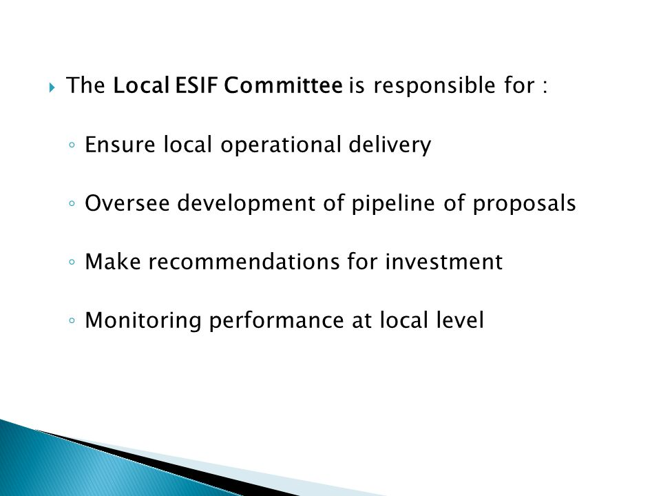  The Local ESIF Committee is responsible for : ◦ Ensure local operational delivery ◦ Oversee development of pipeline of proposals ◦ Make recommendations for investment ◦ Monitoring performance at local level