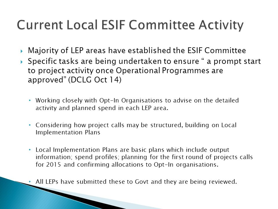  Majority of LEP areas have established the ESIF Committee  Specific tasks are being undertaken to ensure a prompt start to project activity once Operational Programmes are approved (DCLG Oct 14) Working closely with Opt-In Organisations to advise on the detailed activity and planned spend in each LEP area.