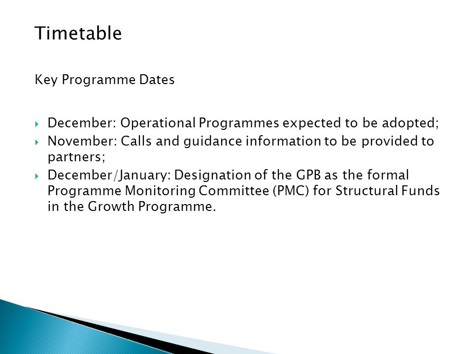 Timetable Key Programme Dates  December: Operational Programmes expected to be adopted;  November: Calls and guidance information to be provided to partners;  December/January: Designation of the GPB as the formal Programme Monitoring Committee (PMC) for Structural Funds in the Growth Programme.