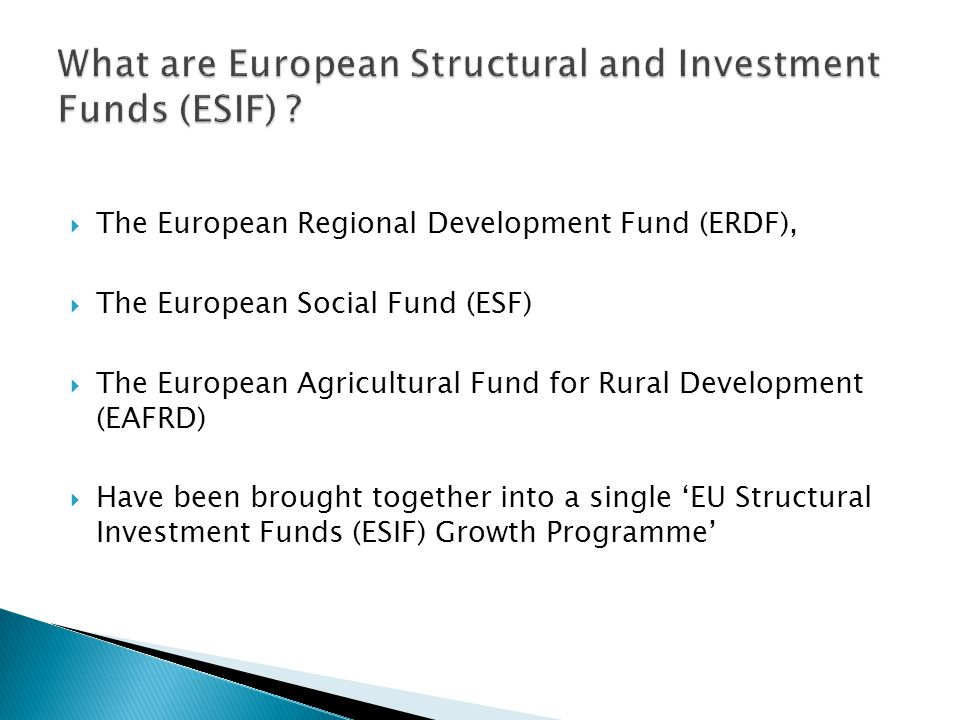  The European Regional Development Fund (ERDF),  The European Social Fund (ESF)  The European Agricultural Fund for Rural Development (EAFRD)  Have been brought together into a single 'EU Structural Investment Funds (ESIF) Growth Programme'