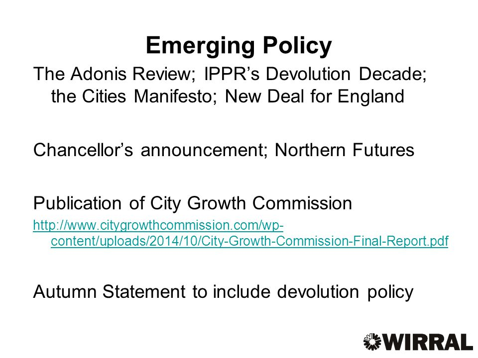 Emerging Policy The Adonis Review; IPPR's Devolution Decade; the Cities Manifesto; New Deal for England Chancellor's announcement; Northern Futures Publication of City Growth Commission   content/uploads/2014/10/City-Growth-Commission-Final-Report.pdf Autumn Statement to include devolution policy