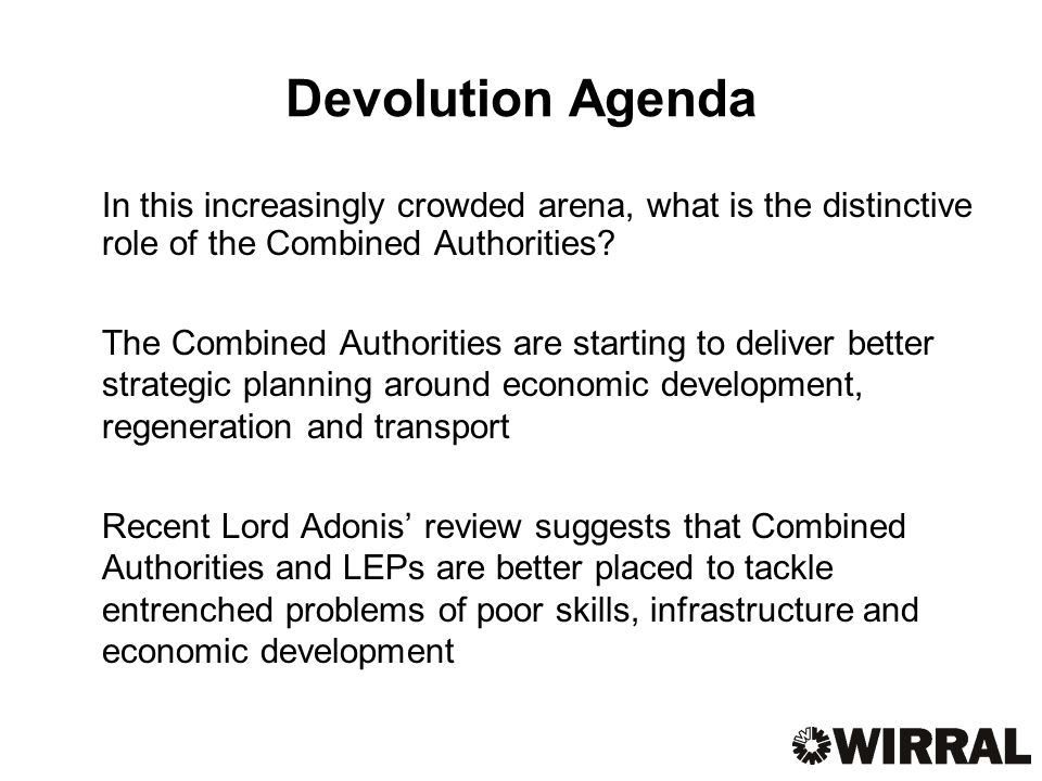 Devolution Agenda In this increasingly crowded arena, what is the distinctive role of the Combined Authorities.