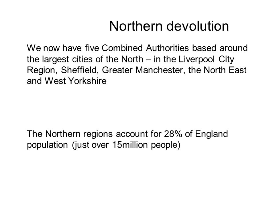 Northern devolution We now have five Combined Authorities based around the largest cities of the North – in the Liverpool City Region, Sheffield, Greater Manchester, the North East and West Yorkshire The Northern regions account for 28% of England population (just over 15million people)