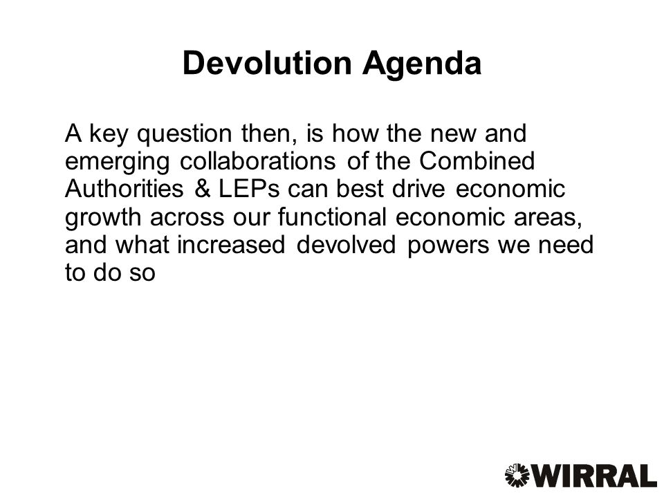 Devolution Agenda A key question then, is how the new and emerging collaborations of the Combined Authorities & LEPs can best drive economic growth across our functional economic areas, and what increased devolved powers we need to do so