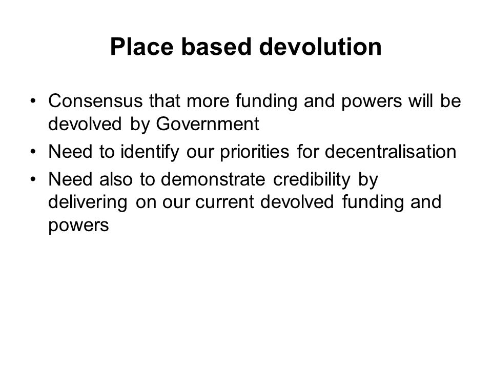 Place based devolution Consensus that more funding and powers will be devolved by Government Need to identify our priorities for decentralisation Need also to demonstrate credibility by delivering on our current devolved funding and powers