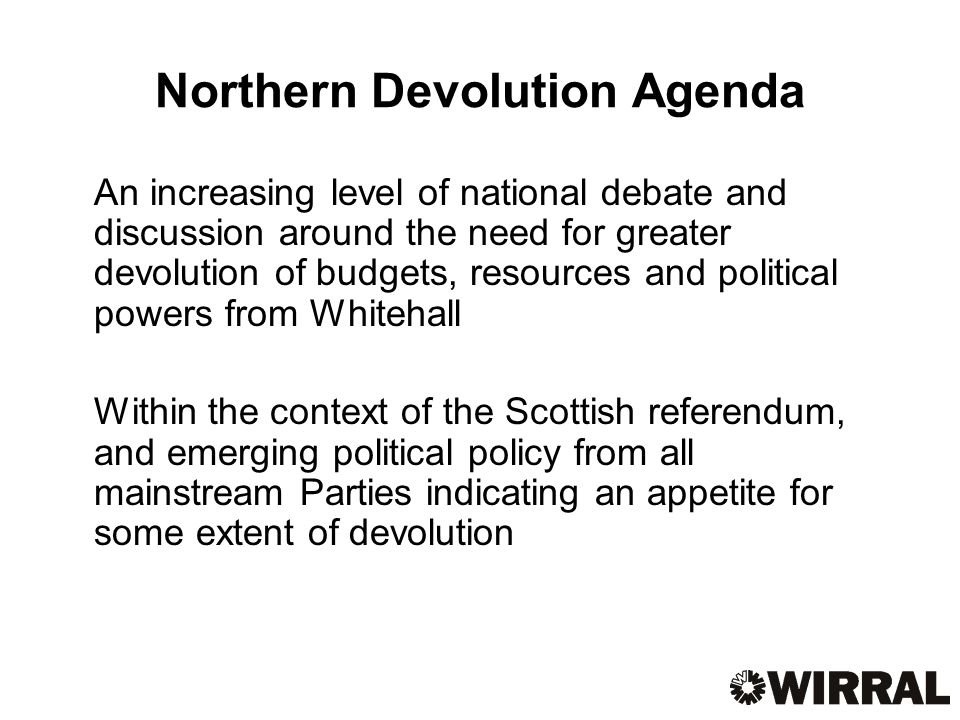 Northern Devolution Agenda An increasing level of national debate and discussion around the need for greater devolution of budgets, resources and political powers from Whitehall Within the context of the Scottish referendum, and emerging political policy from all mainstream Parties indicating an appetite for some extent of devolution