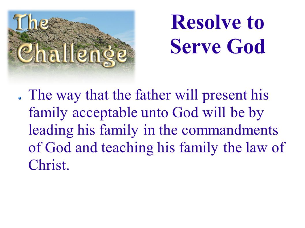 Resolve to Serve God The way that the father will present his family acceptable unto God will be by leading his family in the commandments of God and teaching his family the law of Christ.