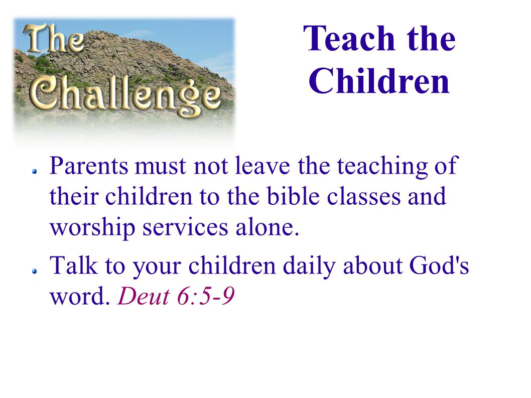 Parents must not leave the teaching of their children to the bible classes and worship services alone.