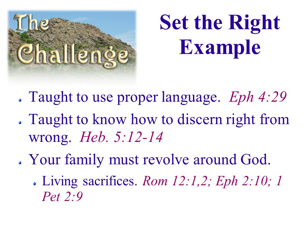 Taught to use proper language. Eph 4:29 Taught to know how to discern right from wrong.