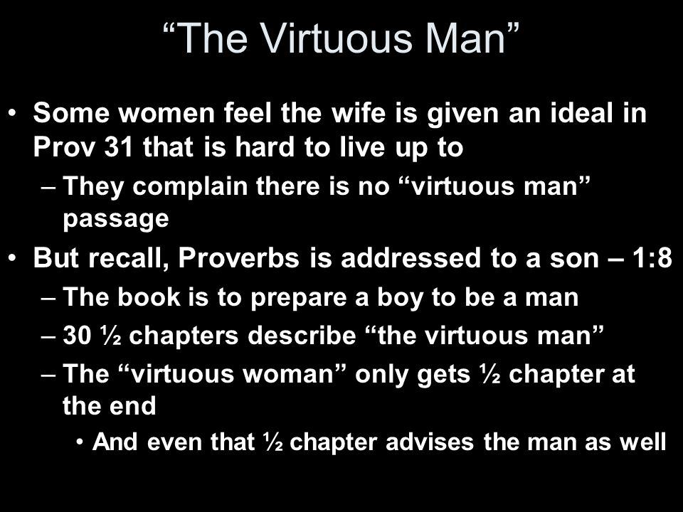 The Virtuous Man Some women feel the wife is given an ideal in Prov 31 that is hard to live up to –They complain there is no virtuous man passage But recall, Proverbs is addressed to a son – 1:8 –The book is to prepare a boy to be a man –30 ½ chapters describe the virtuous man –The virtuous woman only gets ½ chapter at the end And even that ½ chapter advises the man as well