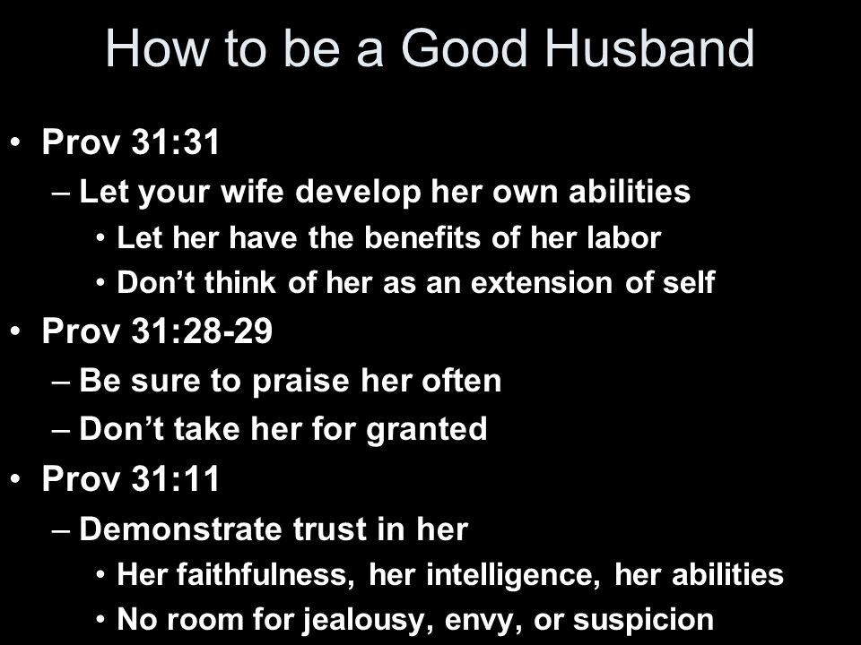 How to be a Good Husband Prov 31:31 –Let your wife develop her own abilities Let her have the benefits of her labor Don't think of her as an extension of self Prov 31:28-29 –Be sure to praise her often –Don't take her for granted Prov 31:11 –Demonstrate trust in her Her faithfulness, her intelligence, her abilities No room for jealousy, envy, or suspicion