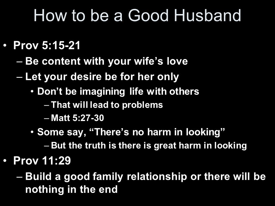 How to be a Good Husband Prov 5:15-21 –Be content with your wife's love –Let your desire be for her only Don't be imagining life with others –That will lead to problems –Matt 5:27-30 Some say, There's no harm in looking –But the truth is there is great harm in looking Prov 11:29 –Build a good family relationship or there will be nothing in the end