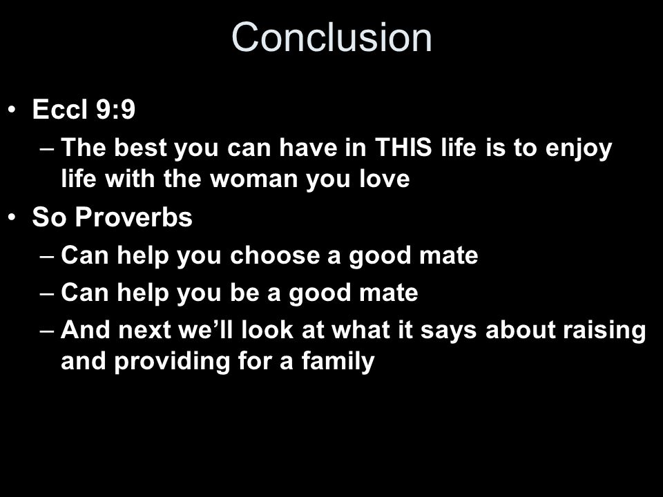 Conclusion Eccl 9:9 –The best you can have in THIS life is to enjoy life with the woman you love So Proverbs –Can help you choose a good mate –Can help you be a good mate –And next we'll look at what it says about raising and providing for a family