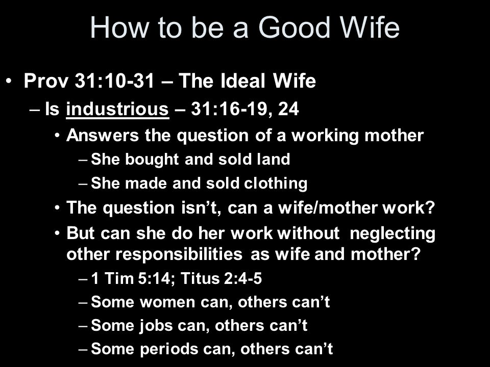 How to be a Good Wife Prov 31:10-31 – The Ideal Wife –Is industrious – 31:16-19, 24 Answers the question of a working mother –She bought and sold land –She made and sold clothing The question isn't, can a wife/mother work.