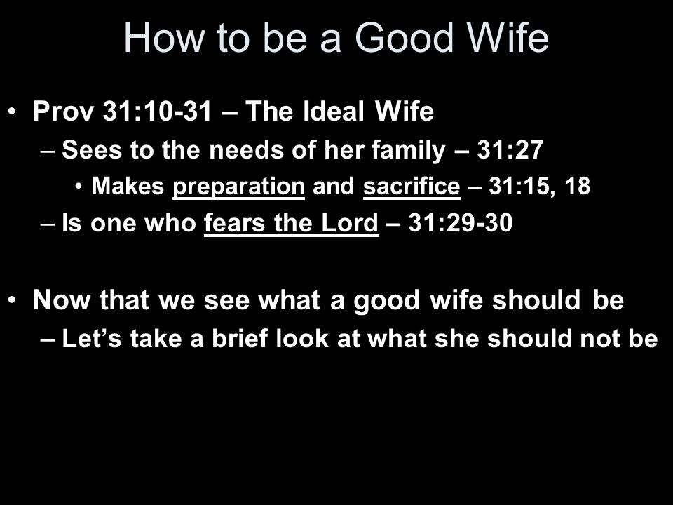 How to be a Good Wife Prov 31:10-31 – The Ideal Wife –Sees to the needs of her family – 31:27 Makes preparation and sacrifice – 31:15, 18 –Is one who fears the Lord – 31:29-30 Now that we see what a good wife should be –Let's take a brief look at what she should not be
