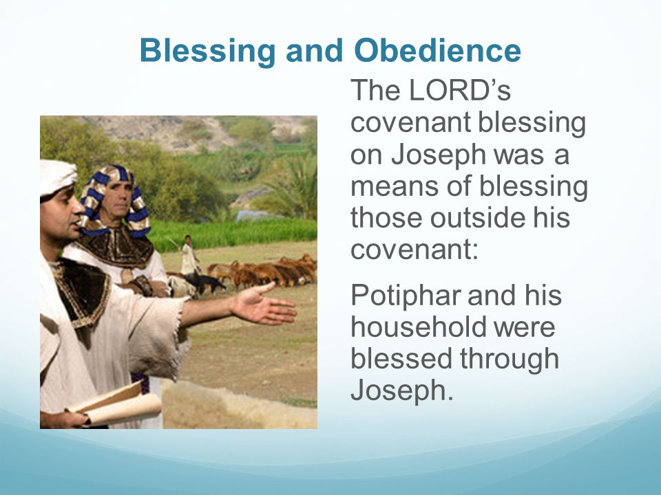 Blessing and Obedience The LORD's covenant blessing on Joseph was a means of blessing those outside his covenant: Potiphar and his household were blessed through Joseph.